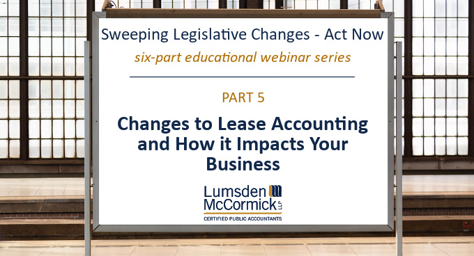 Webinar Series Part V: Changes to Lease Accounting and How it Impacts Your Business